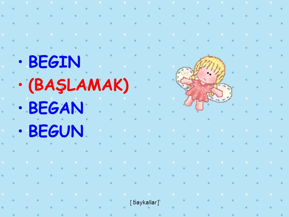 BEGIN (BAŞLAMAK) BEGAN BEGUN [ baykallar ]